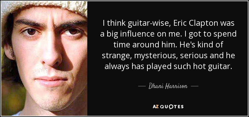 I think guitar-wise, Eric Clapton was a big influence on me. I got to spend time around him. He's kind of strange, mysterious, serious and he always has played such hot guitar. - Dhani Harrison
