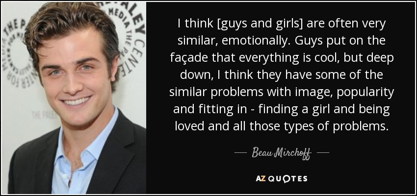 I think [guys and girls] are often very similar, emotionally. Guys put on the façade that everything is cool, but deep down, I think they have some of the similar problems with image, popularity and fitting in - finding a girl and being loved and all those types of problems. - Beau Mirchoff