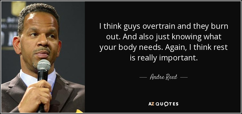I think guys overtrain and they burn out. And also just knowing what your body needs. Again, I think rest is really important. - Andre Reed