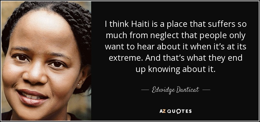 I think Haiti is a place that suffers so much from neglect that people only want to hear about it when it's at its extreme. And that's what they end up knowing about it. - Edwidge Danticat