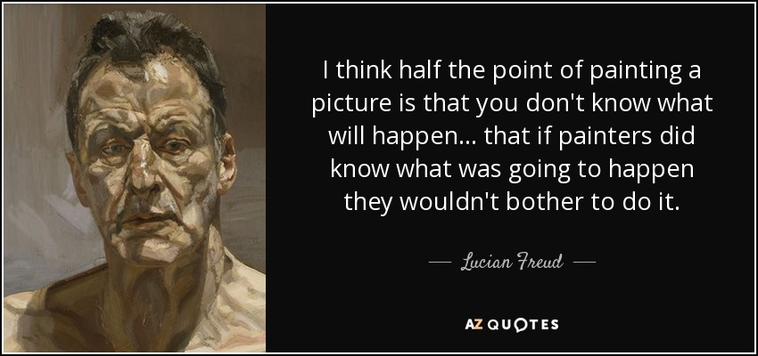 I think half the point of painting a picture is that you don't know what will happen... that if painters did know what was going to happen they wouldn't bother to do it. - Lucian Freud