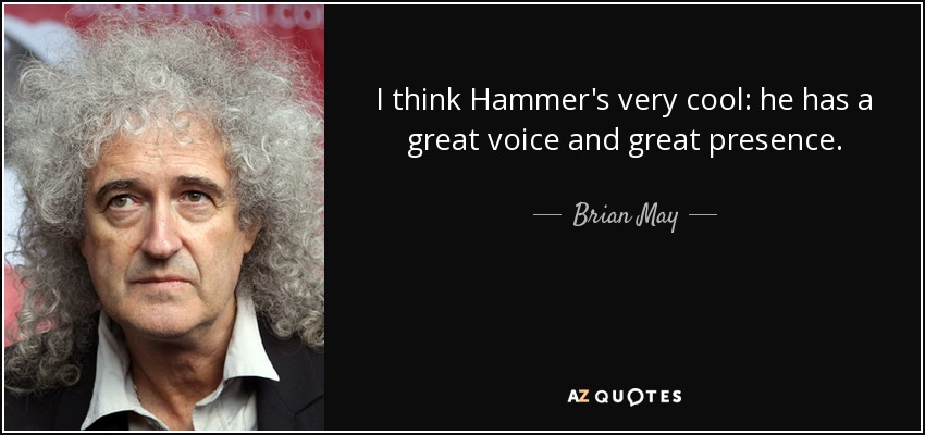 I think Hammer's very cool: he has a great voice and great presence. - Brian May
