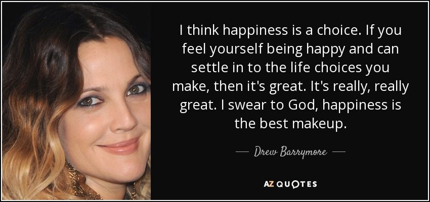 I think happiness is a choice. If you feel yourself being happy and can settle in to the life choices you make, then it's great. It's really, really great. I swear to God, happiness is the best makeup. - Drew Barrymore