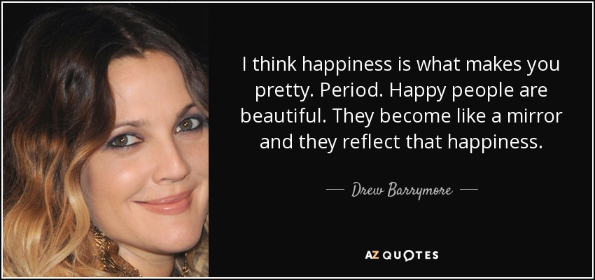 I think happiness is what makes you pretty. Period. Happy people are beautiful. They become like a mirror and they reflect that happiness. - Drew Barrymore