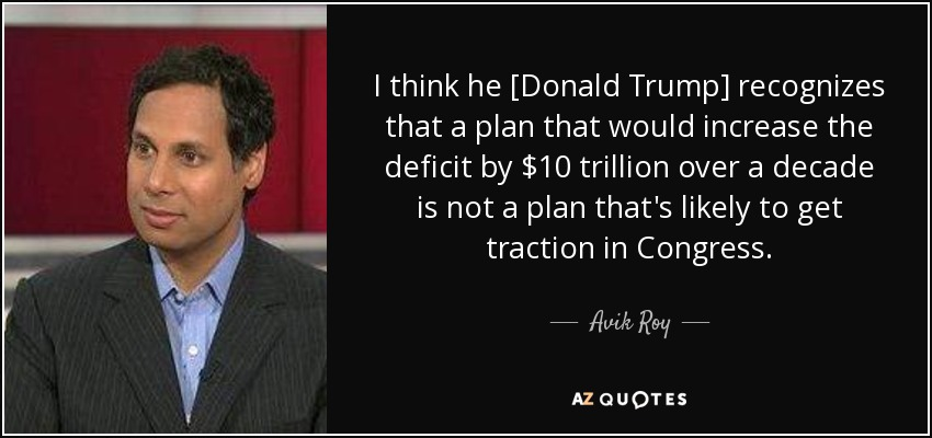 I think he [Donald Trump] recognizes that a plan that would increase the deficit by $10 trillion over a decade is not a plan that's likely to get traction in Congress. - Avik Roy