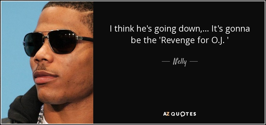 I think he's going down, ... It's gonna be the 'Revenge for O.J. ' - Nelly