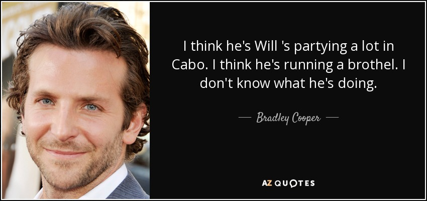 I think he's Will 's partying a lot in Cabo. I think he's running a brothel. I don't know what he's doing. - Bradley Cooper