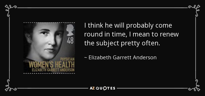 I think he will probably come round in time, I mean to renew the subject pretty often. - Elizabeth Garrett Anderson