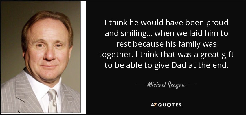 I think he would have been proud and smiling... when we laid him to rest because his family was together. I think that was a great gift to be able to give Dad at the end. - Michael Reagan