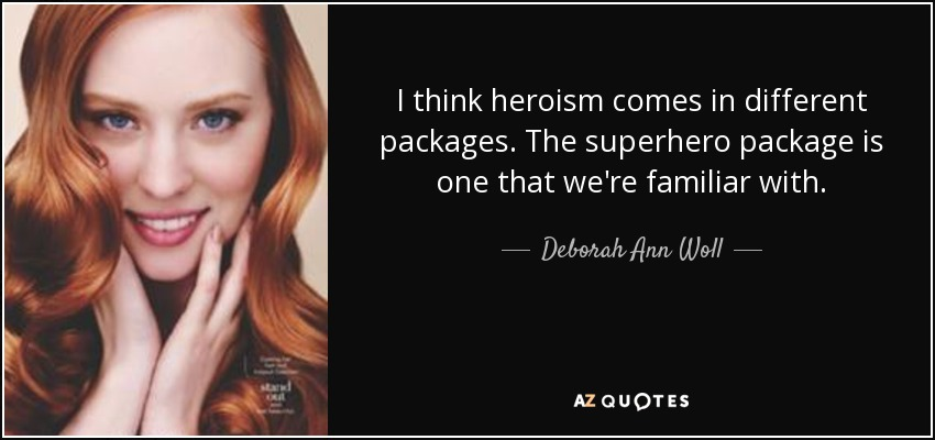 I think heroism comes in different packages. The superhero package is one that we're familiar with. - Deborah Ann Woll