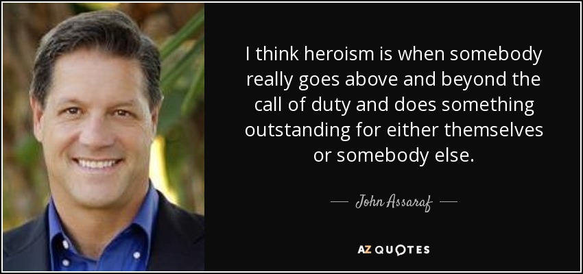 John Assaraf quote: I think heroism is when somebody really goes ...