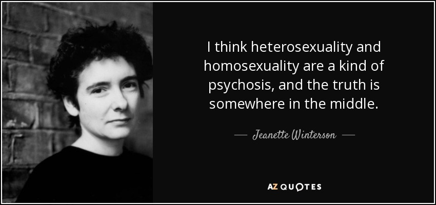I think heterosexuality and homosexuality are a kind of psychosis, and the truth is somewhere in the middle. - Jeanette Winterson