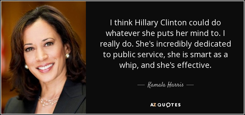 I think Hillary Clinton could do whatever she puts her mind to. I really do. She's incredibly dedicated to public service, she is smart as a whip, and she's effective. - Kamala Harris