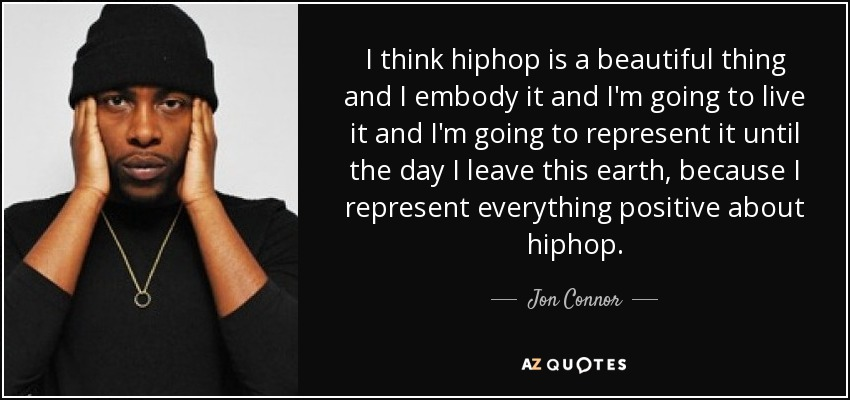 I think hiphop is a beautiful thing and I embody it and I'm going to live it and I'm going to represent it until the day I leave this earth, because I represent everything positive about hiphop. - Jon Connor