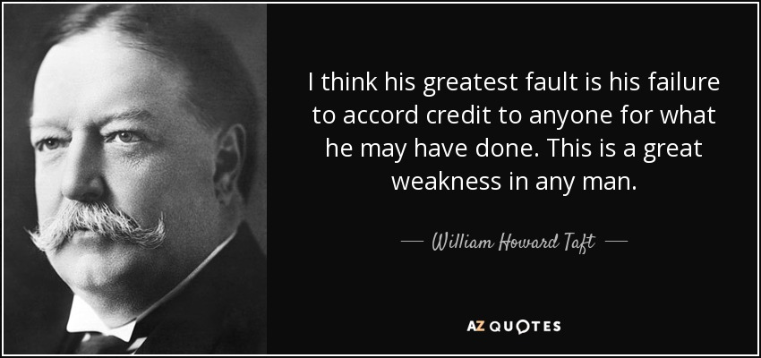 I think his greatest fault is his failure to accord credit to anyone for what he may have done. This is a great weakness in any man. - William Howard Taft