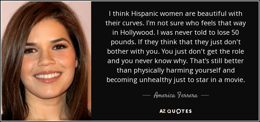 I think Hispanic women are beautiful with their curves. I'm not sure who feels that way in Hollywood. I was never told to lose 50 pounds. If they think that they just don't bother with you. You just don't get the role and you never know why. That's still better than physically harming yourself and becoming unhealthy just to star in a movie. - America Ferrera