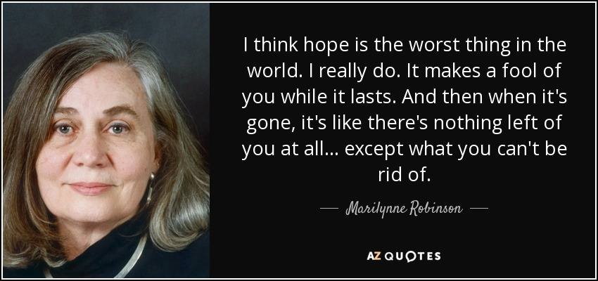 I think hope is the worst thing in the world. I really do. It makes a fool of you while it lasts. And then when it's gone, it's like there's nothing left of you at all . . . except what you can't be rid of. - Marilynne Robinson