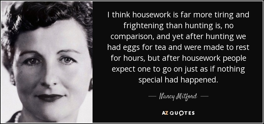 I think housework is far more tiring and frightening than hunting is, no comparison, and yet after hunting we had eggs for tea and were made to rest for hours, but after housework people expect one to go on just as if nothing special had happened. - Nancy Mitford