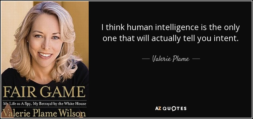 I think human intelligence is the only one that will actually tell you intent. - Valerie Plame