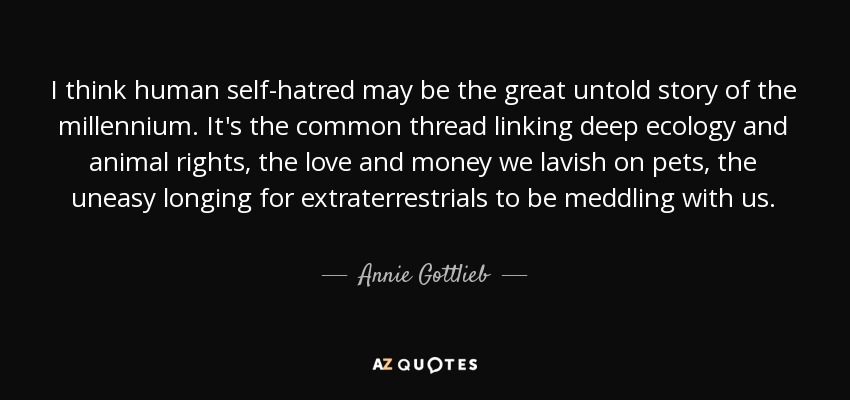 I think human self-hatred may be the great untold story of the millennium. It's the common thread linking deep ecology and animal rights, the love and money we lavish on pets, the uneasy longing for extraterrestrials to be meddling with us. - Annie Gottlieb