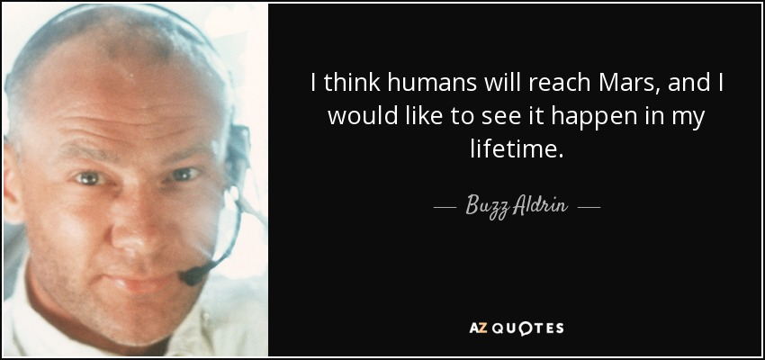 I think humans will reach Mars, and I would like to see it happen in my lifetime. - Buzz Aldrin