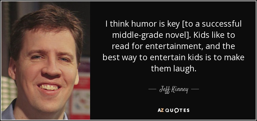 I think humor is key [to a successful middle-grade novel]. Kids like to read for entertainment, and the best way to entertain kids is to make them laugh. - Jeff Kinney