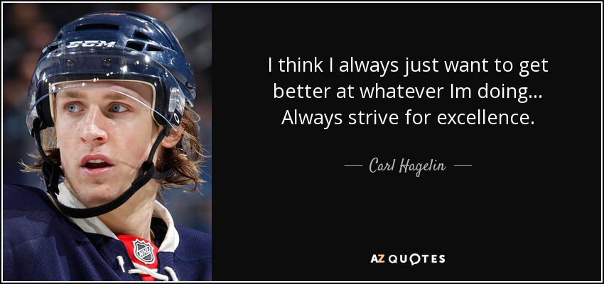 I think I always just want to get better at whatever Im doing... Always strive for excellence. - Carl Hagelin