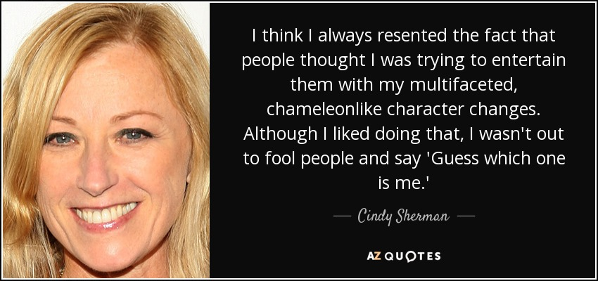 I think I always resented the fact that people thought I was trying to entertain them with my multifaceted, chameleonlike character changes. Although I liked doing that, I wasn't out to fool people and say 'Guess which one is me.' - Cindy Sherman