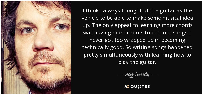 I think I always thought of the guitar as the vehicle to be able to make some musical idea up. The only appeal to learning more chords was having more chords to put into songs. I never got too wrapped up in becoming technically good. So writing songs happened pretty simultaneously with learning how to play the guitar. - Jeff Tweedy