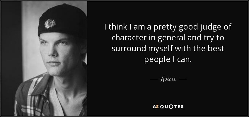 I think I am a pretty good judge of character in general and try to surround myself with the best people I can. - Avicii