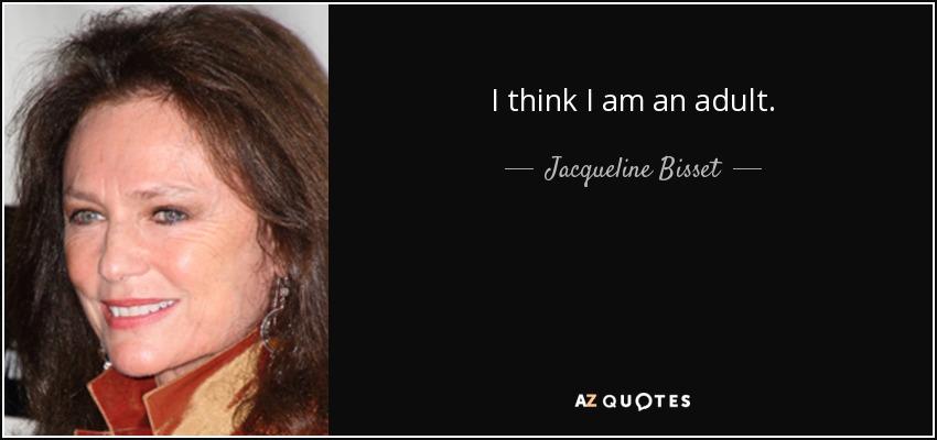 I think I am an adult. - Jacqueline Bisset
