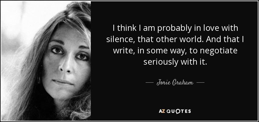 I think I am probably in love with silence, that other world. And that I write, in some way, to negotiate seriously with it. - Jorie Graham