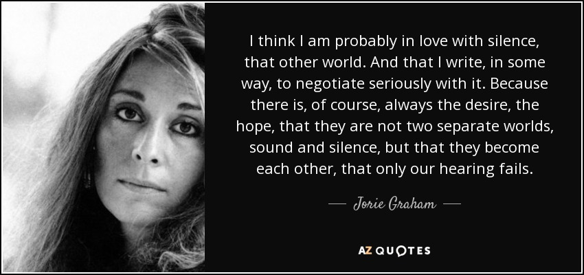 I think I am probably in love with silence, that other world. And that I write, in some way, to negotiate seriously with it . Because there is, of course, always the desire, the hope, that they are not two separate worlds, sound and silence, but that they become each other, that only our hearing fails. - Jorie Graham