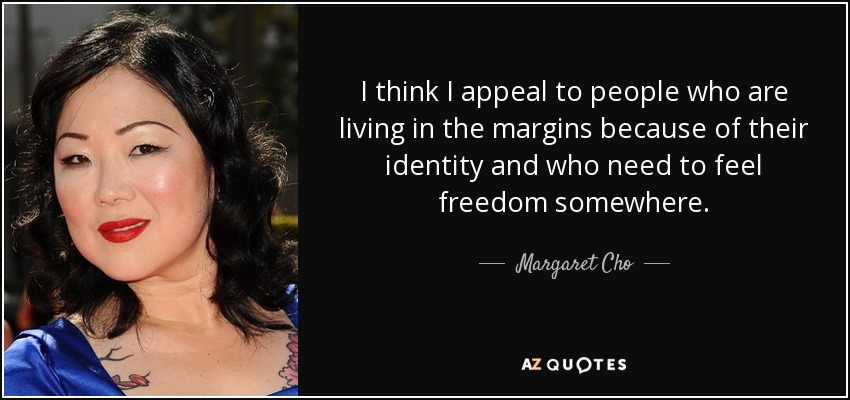 I think I appeal to people who are living in the margins because of their identity and who need to feel freedom somewhere. - Margaret Cho