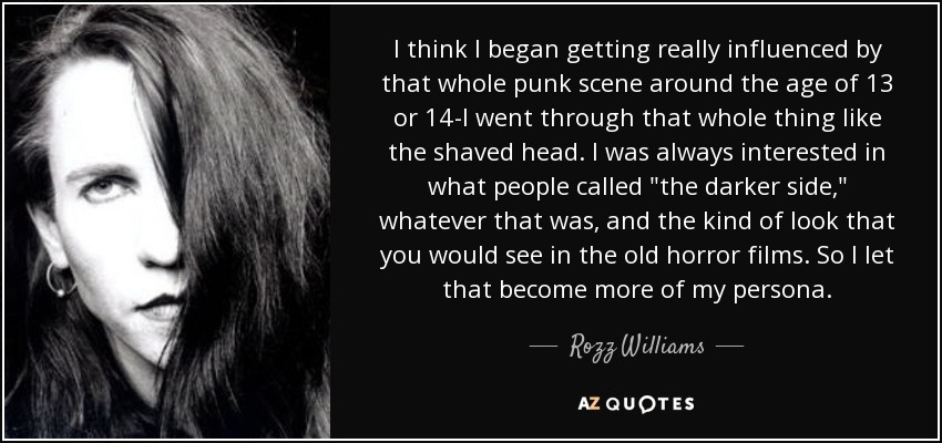 I think I began getting really influenced by that whole punk scene around the age of 13 or 14-I went through that whole thing like the shaved head. I was always interested in what people called