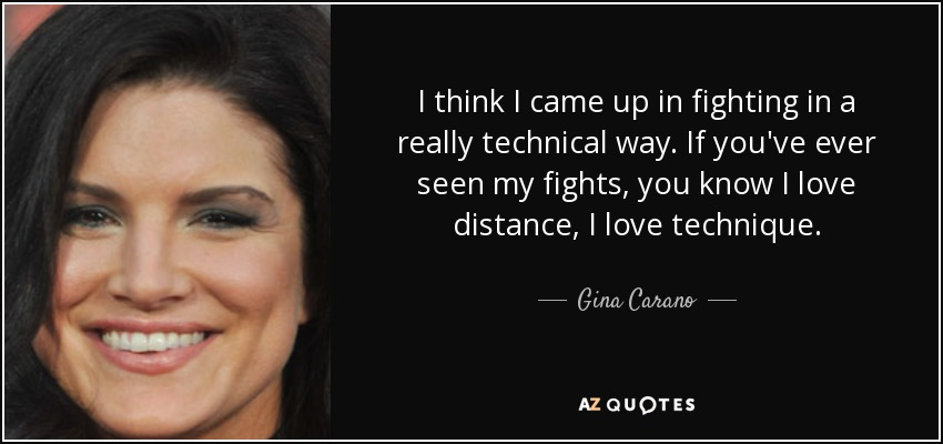 I think I came up in fighting in a really technical way. If you've ever seen my fights, you know I love distance, I love technique. - Gina Carano