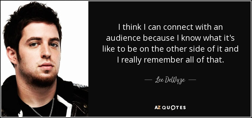 I think I can connect with an audience because I know what it's like to be on the other side of it and I really remember all of that. - Lee DeWyze