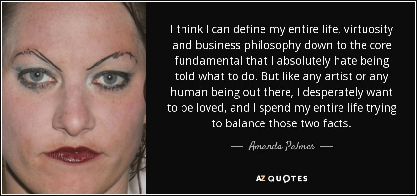 I think I can define my entire life, virtuosity and business philosophy down to the core fundamental that I absolutely hate being told what to do. But like any artist or any human being out there, I desperately want to be loved, and I spend my entire life trying to balance those two facts. - Amanda Palmer