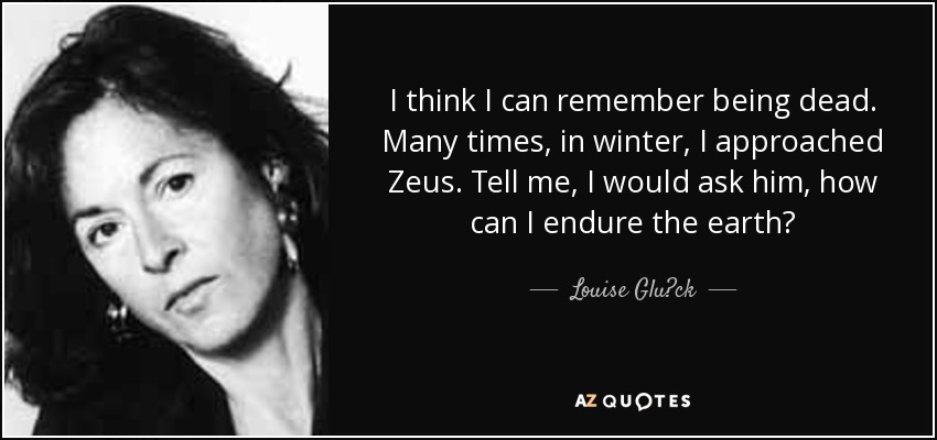 I think I can remember being dead. Many times, in winter, I approached Zeus. Tell me, I would ask him, how can I endure the earth? - Louise Glück