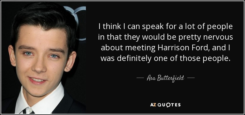 I think I can speak for a lot of people in that they would be pretty nervous about meeting Harrison Ford, and I was definitely one of those people. - Asa Butterfield