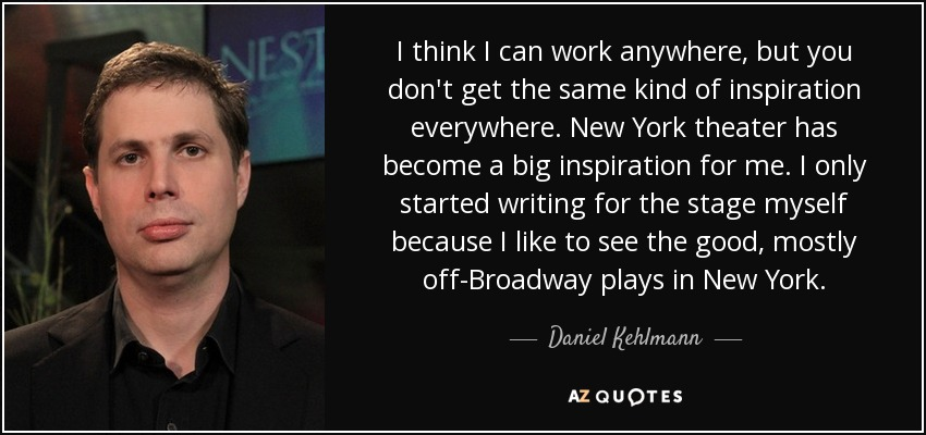 I think I can work anywhere, but you don't get the same kind of inspiration everywhere. New York theater has become a big inspiration for me. I only started writing for the stage myself because I like to see the good, mostly off-Broadway plays in New York. - Daniel Kehlmann