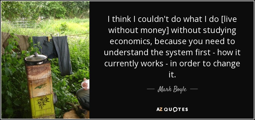 I think I couldn't do what I do [live without money] without studying economics, because you need to understand the system first - how it currently works - in order to change it. - Mark Boyle