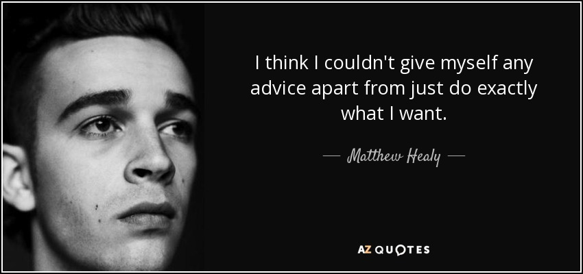 I think I couldn't give myself any advice apart from just do exactly what I want. - Matthew Healy