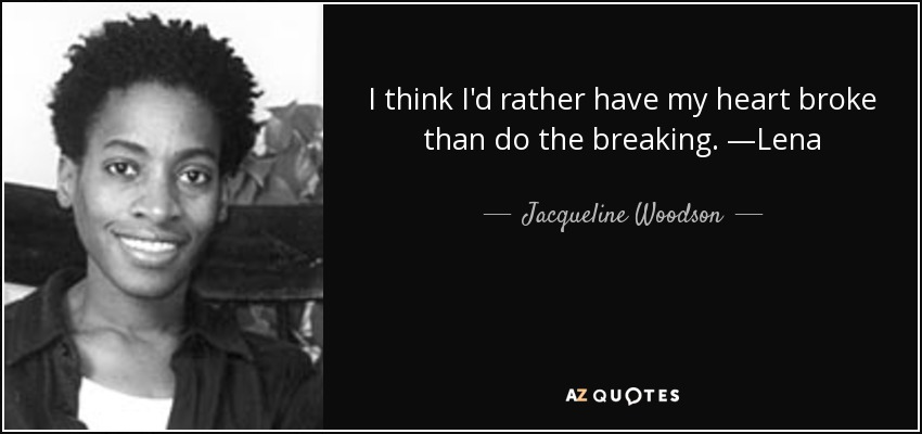 I think I'd rather have my heart broke than do the breaking. —Lena - Jacqueline Woodson