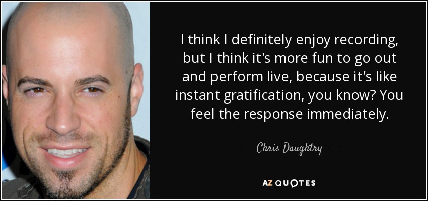 I think I definitely enjoy recording, but I think it's more fun to go out and perform live, because it's like instant gratification, you know? You feel the response immediately. - Chris Daughtry