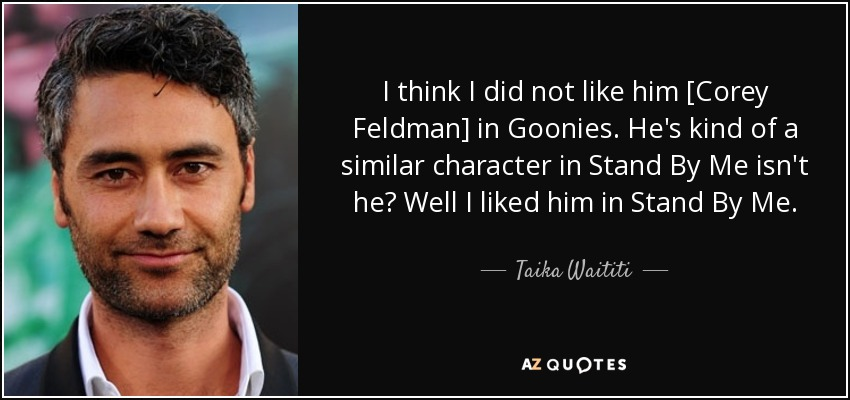 I think I did not like him [Corey Feldman] in Goonies. He's kind of a similar character in Stand By Me isn't he? Well I liked him in Stand By Me. - Taika Waititi