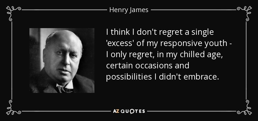I think I don't regret a single 'excess' of my responsive youth - I only regret, in my chilled age, certain occasions and possibilities I didn't embrace. - Henry James