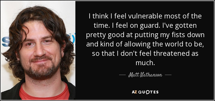 I think I feel vulnerable most of the time. I feel on guard. I've gotten pretty good at putting my fists down and kind of allowing the world to be, so that I don't feel threatened as much. - Matt Nathanson