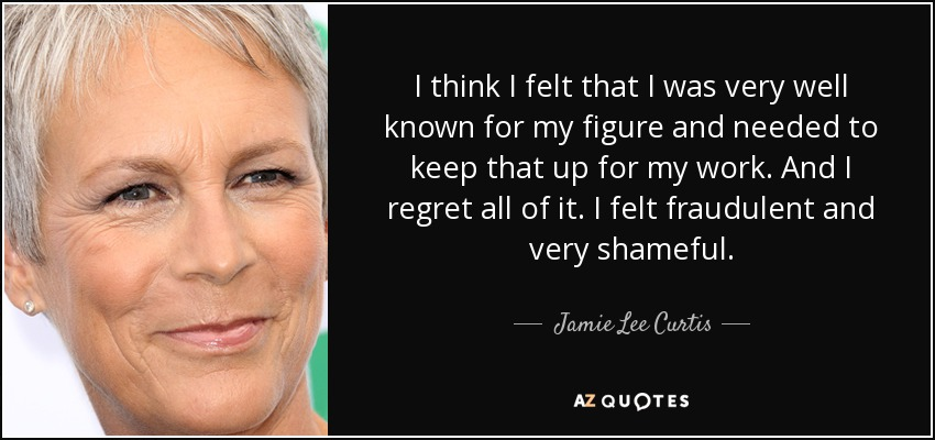 I think I felt that I was very well known for my figure and needed to keep that up for my work. And I regret all of it. I felt fraudulent and very shameful. - Jamie Lee Curtis
