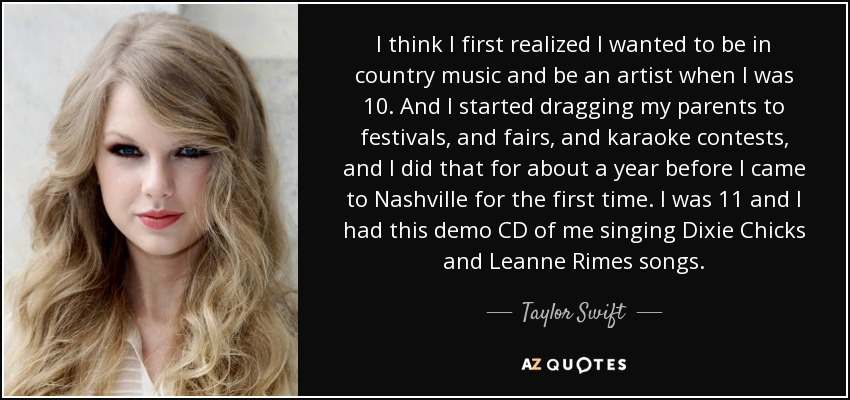 I think I first realized I wanted to be in country music and be an artist when I was 10. And I started dragging my parents to festivals, and fairs, and karaoke contests, and I did that for about a year before I came to Nashville for the first time. I was 11 and I had this demo CD of me singing Dixie Chicks and Leanne Rimes songs. - Taylor Swift